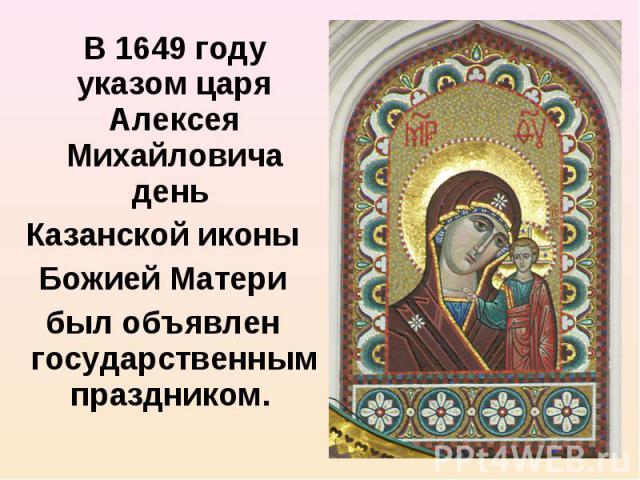 В 1649 году указом царя Алексея Михайловича день В 1649 году указом царя Алексея Михайловича день Казанской иконы Божией Матери был объявлен государственным праздником.