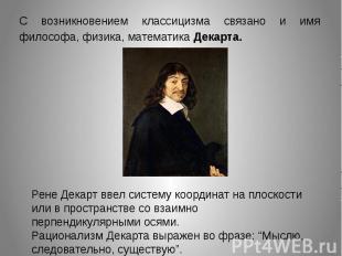 С возникновением классицизма связано и имя философа, физика, математика Декарта.
