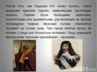 После того, как Людовик XIV начал лысеть, стали модными мужские парики, заменяющ
