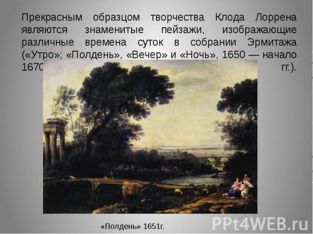 Прекрасным образцом творчества Клода Лоррена являются знаменитые пейзажи, изображающие различные времена суток в собрании Эрмитажа («Утро»; «Полдень», «Вечер» и «Ночь», 1650 — начало 1670-х гг.).