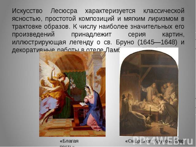Искусство Лесюсра характеризуется классической ясностью, простотой композиций и мягким лиризмом в трактовке образов. К числу наиболее значительных его произведений принадлежит серия картин, иллюстрирующая легенду о св. Бруно (1645—1648) и декоративн…