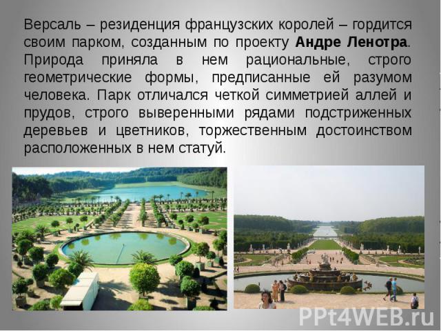 Версаль – резиденция французских королей – гордится своим парком, созданным по проекту Андре Ленотра. Природа приняла в нем рациональные, строго геометрические формы, предписанные ей разумом человека. Парк отличался четкой симметрией аллей и прудов,…