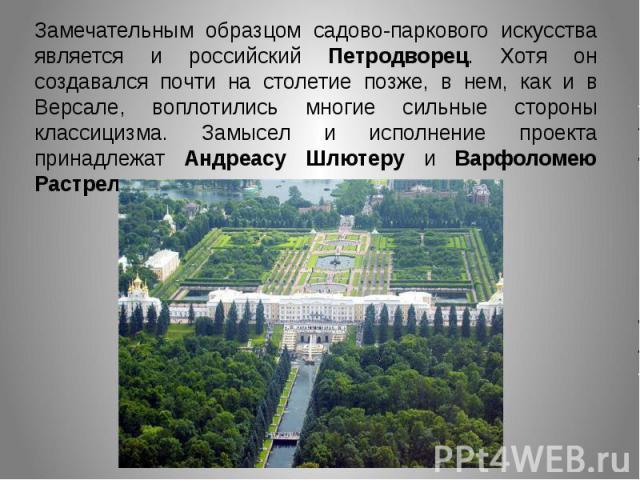 Замечательным образцом садово-паркового искусства является и российский Петродворец. Хотя он создавался почти на столетие позже, в нем, как и в Версале, воплотились многие сильные стороны классицизма. Замысел и исполнение проекта принадлежат Андреас…