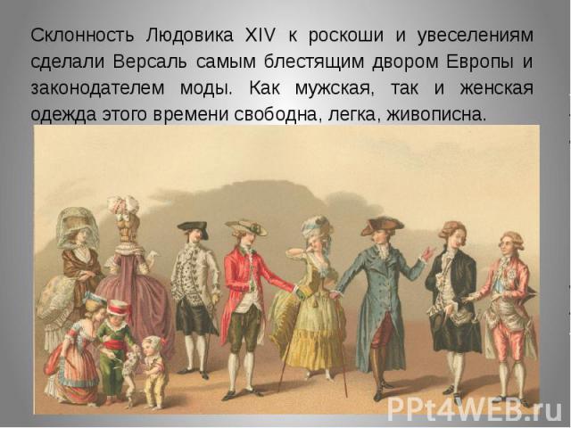 Склонность Людовика XIV к роскоши и увеселениям сделали Версаль самым блестящим двором Европы и законодателем моды. Как мужская, так и женская одежда этого времени свободна, легка, живописна.