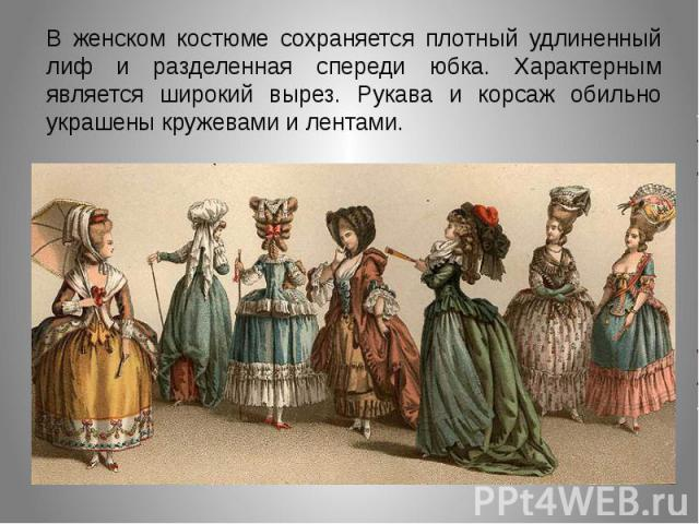 В женском костюме сохраняется плотный удлиненный лиф и разделенная спереди юбка. Характерным является широкий вырез. Рукава и корсаж обильно украшены кружевами и лентами.