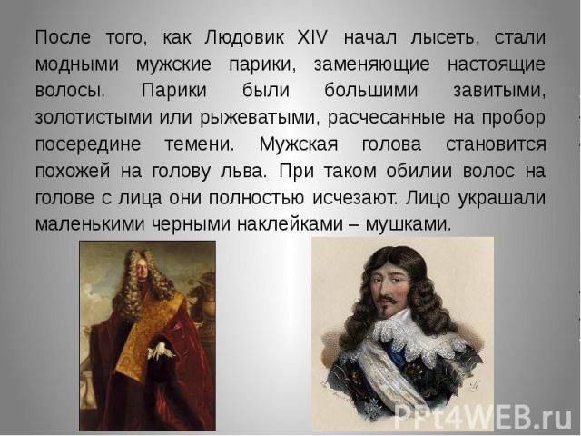 После того, как Людовик XIV начал лысеть, стали модными мужские парики, заменяющие настоящие волосы. Парики были большими завитыми, золотистыми или рыжеватыми, расчесанные на пробор посередине темени. Мужская голова становится похожей на голову льва…