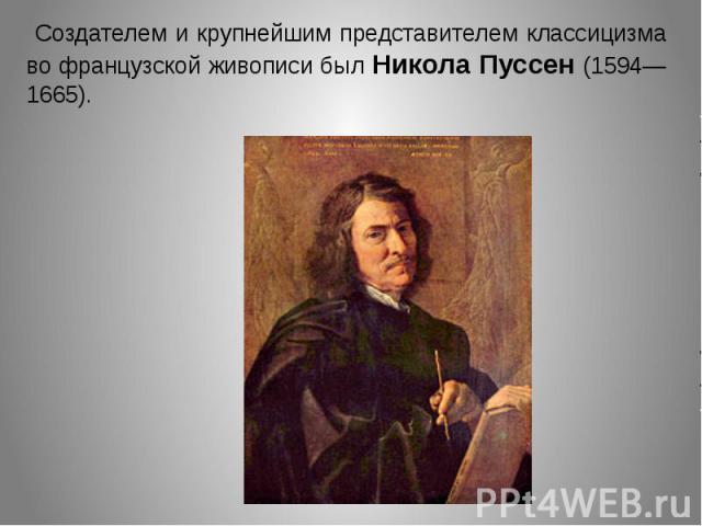 Создателем и крупнейшим представителем классицизма во французской живописи был Никола Пуссен (1594—1665).