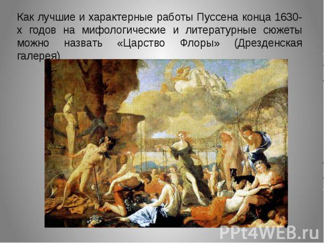 Как лучшие и характерные работы Пуссена конца 1630-х годов на мифологические и литературные сюжеты можно назвать «Царство Флоры» (Дрезденская галерея)
