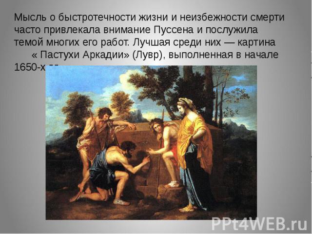 Мысль о быстротечности жизни и неизбежности смерти часто привлекала внимание Пуссена и послужила темой многих его работ. Лучшая среди них — картина « Пастухи Аркадии» (Лувр), выполненная в начале 1650-х г.г.