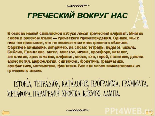 В основе нашей славянской азбуки лежит греческий алфавит. Многие слова в русском языке — греческого происхождения. Однако, мы к ним так привыкли, что не замечаем их иностранного обличия. Обратите внимание, например, на слова: тетрадь, педагог, школа…