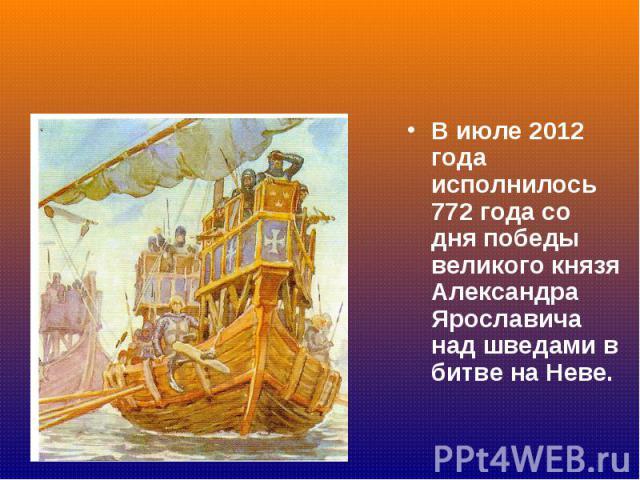 В июле 2012 года исполнилось 772 года со дня победы великого князя Александра Ярославича над шведами в битве на Неве. В июле 2012 года исполнилось 772 года со дня победы великого князя Александра Ярославича над шведами в битве на Неве.
