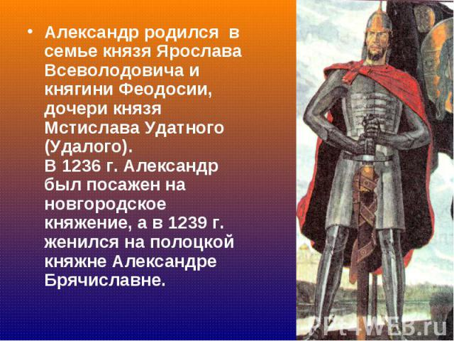 Александр родился в семье князя Ярослава Всеволодовича и княгини Феодосии, дочери князя Мстислава Удатного (Удалого). В 1236 г. Александр был посажен на новгородское княжение, а в 1239 г. женился на полоцкой княжне Александре Брячиславне. Александр …