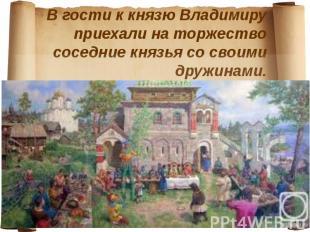В гости к князю Владимиру приехали на торжество соседние князья со своими дружин