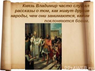 Князь Владимир часто слушал рассказы о том, как живут другие народы, чем они зан