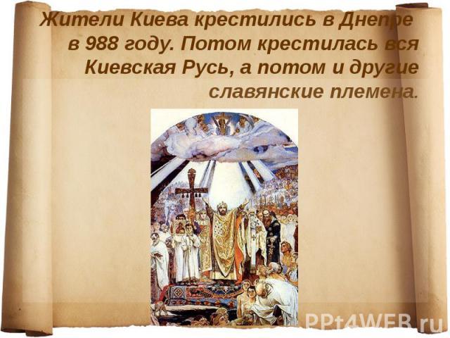 Жители Киева крестились в Днепре в 988 году. Потом крестилась вся Киевская Русь, а потом и другие славянские племена.