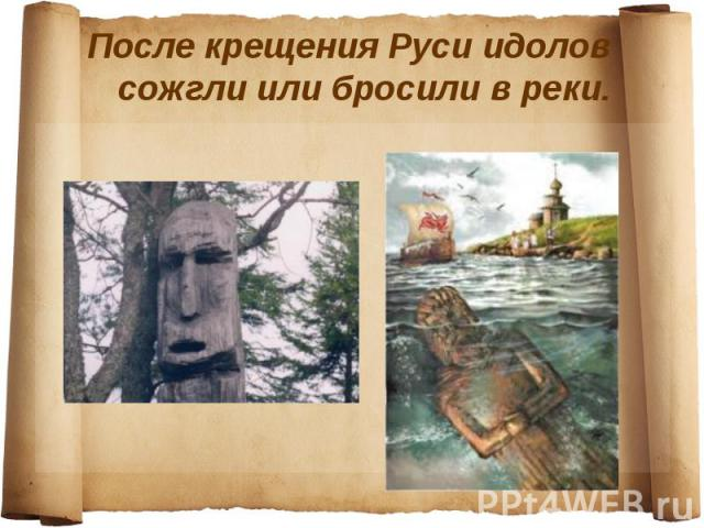 После крещения Руси идолов сожгли или бросили в реки.
