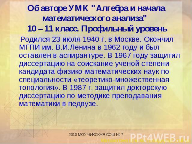 Родился 23 июля 1940 г. в Москве. Окончил МГПИ им. В.И.Ленина в 1962 году и был оставлен в аспирантуре. В 1967 году защитил диссертацию на соискание ученой степени кандидата физико-математических наук по специальности «теоретико-множественная тополо…