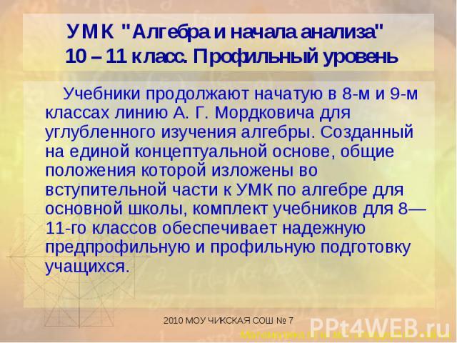 Учебники продолжают начатую в 8-м и 9-м классах линию А. Г. Мордковича для углубленного изучения алгебры. Созданный на единой концептуальной основе, общие положения которой изложены во вступительной части к УМК по алгебре для основной школы, комплек…