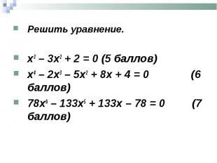 Решить уравнение. Решить уравнение. х3 – 3х2 + 2 = 0 (5 баллов) х4 – 2х3 – 5х2 +