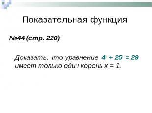 №44 (стр. 220) №44 (стр. 220) Доказать, что уравнение 4х + 25х = 29 имеет только