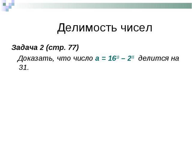 Задача 2 (стр. 77) Задача 2 (стр. 77) Доказать, что число а = 1610 – 235 делится на 31.
