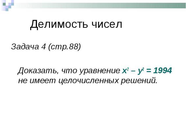 Задача 4 (стр.88) Задача 4 (стр.88) Доказать, что уравнение х2 – у2 = 1994 не имеет целочисленных решений.