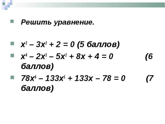 Решить уравнение. Решить уравнение. х3 – 3х2 + 2 = 0 (5 баллов) х4 – 2х3 – 5х2 + 8х + 4 = 0 (6 баллов) 78х6 – 133х5 + 133х – 78 = 0 (7 баллов)