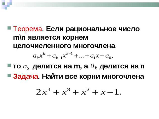 Теорема. Если рациональное число m\n является корнем целочисленного многочлена Теорема. Если рациональное число m\n является корнем целочисленного многочлена то делится на m, а делится на n Задача. Найти все корни многочлена