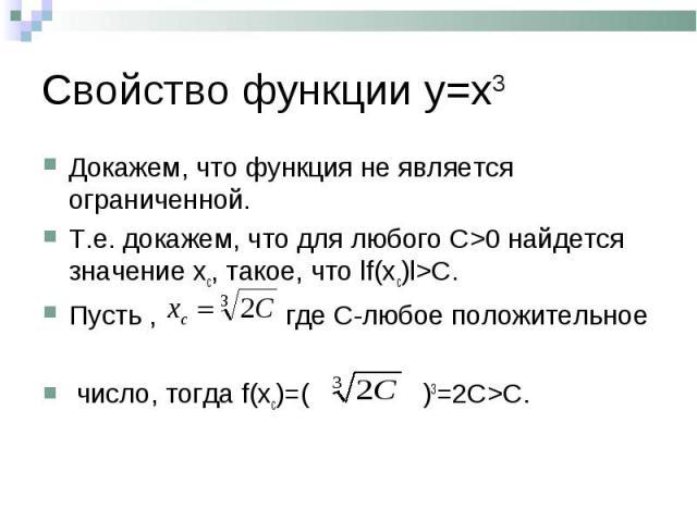 Докажем, что функция не является ограниченной. Докажем, что функция не является ограниченной. Т.е. докажем, что для любого С>0 найдется значение хс, такое, что lf(xc)l>C. Пусть , где С-любое положительное число, тогда f(xc)=( )3=2C>С.
