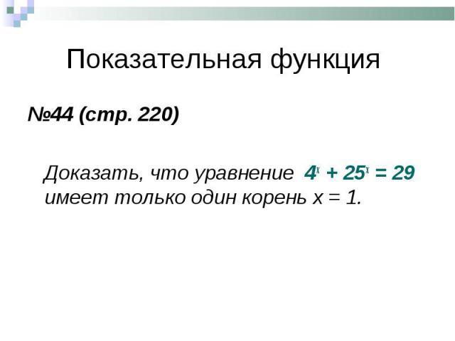 №44 (стр. 220) №44 (стр. 220) Доказать, что уравнение 4х + 25х = 29 имеет только один корень х = 1.