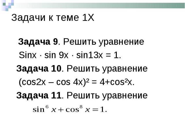 Задача 9. Решить уравнение Задача 9. Решить уравнение Sinx · sin 9x · sin13x = 1. Задача 10. Решить уравнение (cos2x – cos 4x)² = 4+cos²x. Задача 11. Решить уравнение