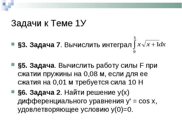 §3. Задача 7. Вычислить интеграл §3. Задача 7. Вычислить интеграл §5. Задача. Вычислить работу силы F при сжатии пружины на 0,08 м, если для ее сжатия на 0,01 м требуется сила 10 Н §6. Задача 2. Найти решение у(х) дифференциального уравнения у' = со…