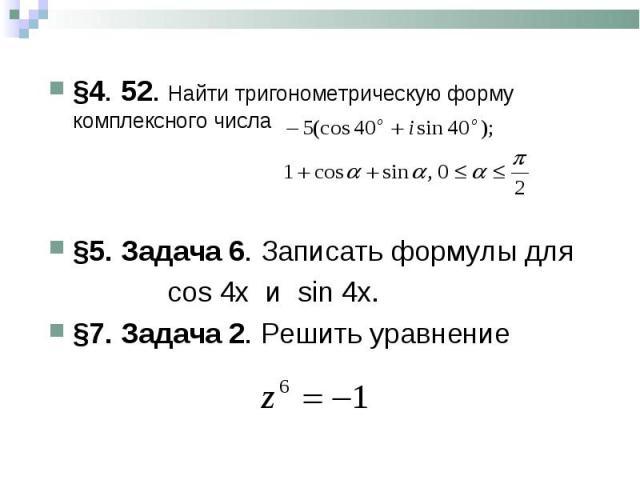 §4. 52. Найти тригонометрическую форму комплексного числа §4. 52. Найти тригонометрическую форму комплексного числа §5. Задача 6. Записать формулы для сos 4x и sin 4x. §7. Задача 2. Решить уравнение