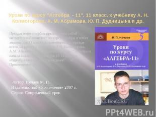 """Уроки по курсу """"Алгебра - 11"""". 11 класс. к учебнику А. Н. Колмогорова,"""