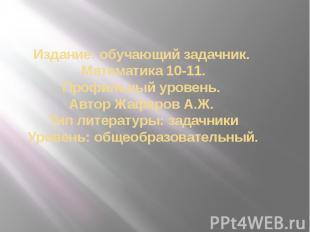 Издание: обучающий задачник. Математика 10-11. Профильный уровень. Автор Жафяров