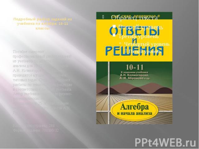 Подробный разбор заданий из учебника по алгебре: 10-11 классы Пособие содержит профессиональный разбор заданий из учебника по алгебре и началам анализа для 10-11 класса авторов А.Н. Колмогоров и др. Также приводятся алгоритмы решения типовых задач. …