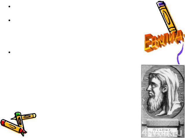 О Евклиде почти ничего неизвестно, откуда он был родом, где и у кого учился. О Евклиде почти ничего неизвестно, откуда он был родом, где и у кого учился. Все же у нас нет оснований сомневаться в существовании Евклида, тем более что в этом не сомнева…