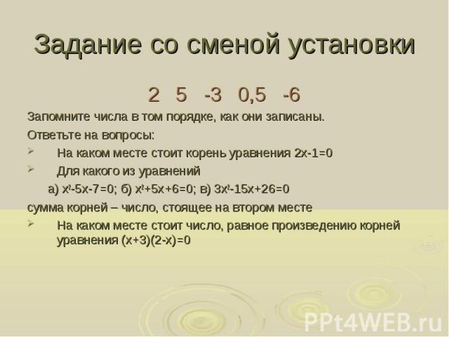 2 5 -3 0,5 -6 2 5 -3 0,5 -6 Запомните числа в том порядке, как они записаны. Ответьте на вопросы: На каком месте стоит корень уравнения 2x-1=0 Для какого из уравнений а) х2-5х-7=0; б) х2+5х+6=0; в) 3х2-15х+26=0 сумма корней – число, стоящее на второ…