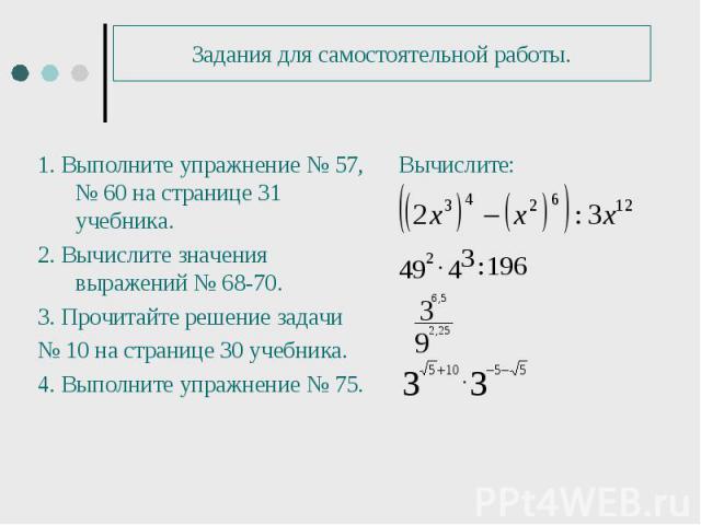 1. Выполните упражнение № 57, № 60 на странице 31 учебника. 1. Выполните упражнение № 57, № 60 на странице 31 учебника. 2. Вычислите значения выражений № 68-70. 3. Прочитайте решение задачи № 10 на странице 30 учебника. 4. Выполните упражнение № 75.