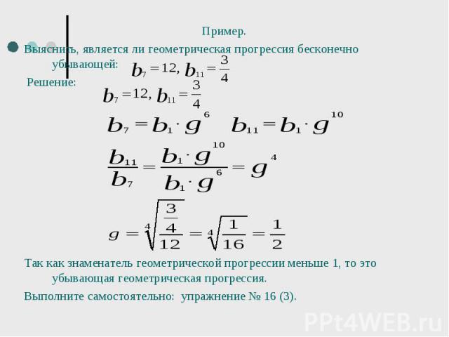 Пример. Пример. Выяснить, является ли геометрическая прогрессия бесконечно убывающей: Решение: Так как знаменатель геометрической прогрессии меньше 1, то это убывающая геометрическая прогрессия. Выполните самостоятельно: упражнение № 16 (3).