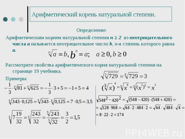 Определение: Определение: Арифметическим корнем натуральной степени п ≥ 2 из неотрицательного числа а называется неотрицательное число b, п-я степень которого равна а. Рассмотрите свойства арифметического корня натуральной степени на странице 19 уче…