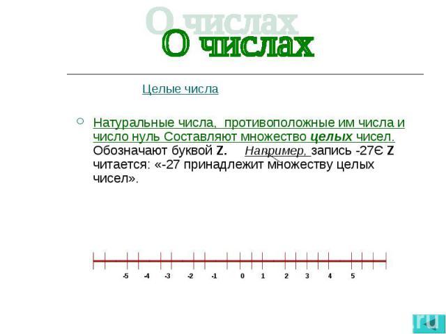 Целые числа Целые числа Натуральные числа, противоположные им числа и число нуль Составляют множество целых чисел. Обозначают буквой Z. Например, запись -27Є Z читается: «-27 принадлежит множеству целых чисел».