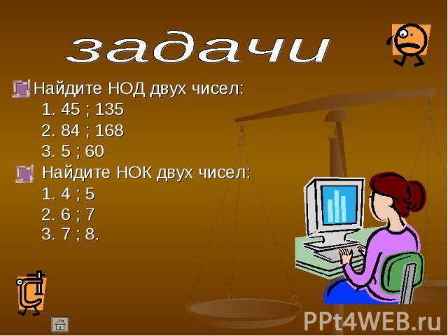 Найдите НОД двух чисел: Найдите НОД двух чисел: 1. 45 ; 135 2. 84 ; 168 3. 5 ; 60 Найдите НОК двух чисел: 1. 4 ; 5 2. 6 ; 7 3. 7 ; 8.