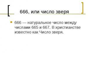666— натуральное число между числами 665 и 667. В христианстве известно ка