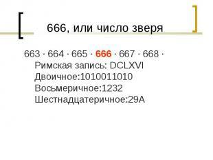 663 · 664 · 665 · 666 · 667 · 668 · Римская запись: DCLXVI Двоичное:1010011010 В