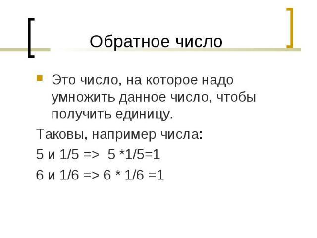 Это число, на которое надо умножить данное число, чтобы получить единицу. Это число, на которое надо умножить данное число, чтобы получить единицу. Таковы, например числа: 5 и 1/5 => 5 *1/5=1 6 и 1/6 => 6 * 1/6 =1