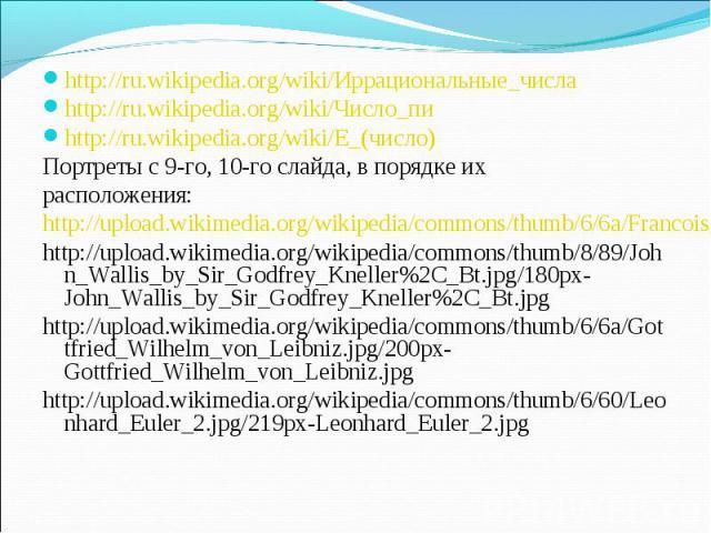 http://ru.wikipedia.org/wiki/Иррациональные_числа http://ru.wikipedia.org/wiki/Иррациональные_числа http://ru.wikipedia.org/wiki/Число_пи http://ru.wikipedia.org/wiki/E_(число) Портреты с 9-го, 10-го слайда, в порядке их расположения: http://upload.…