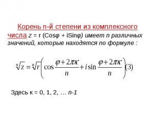 Корень n-й степени из комплексного числа z = r (Cosφ + iSinφ) имеет n различных