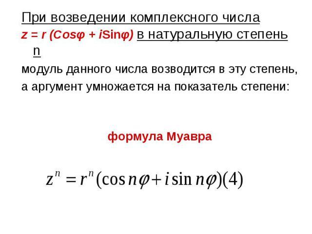 При возведении комплексного числа При возведении комплексного числа z = r (Cosφ + iSinφ) в натуральную степень n модуль данного числа возводится в эту степень, а аргумент умножается на показатель степени: формула Муавра