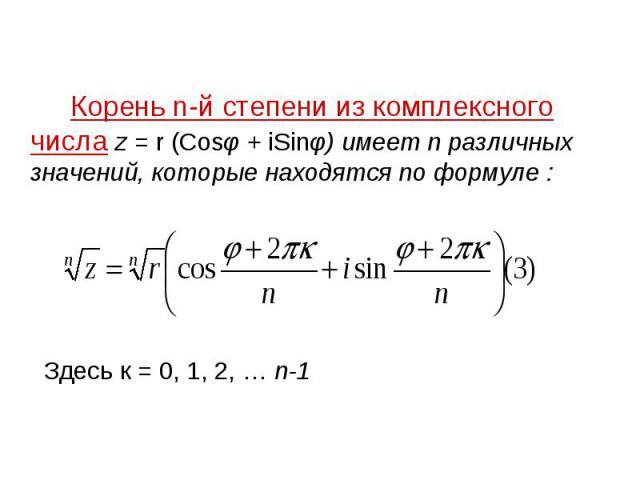 Корень n-й степени из комплексного числа z = r (Cosφ + iSinφ) имеет n различных значений, которые находятся по формуле :